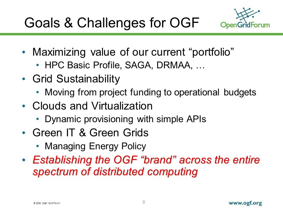 © 2008 Open Grid Forum 8 Goals & Challenges for OGF Maximizing value of our current portfolio HPC Basic Profile, SAGA, DRMAA, … Grid Sustainability Moving from project funding to operational budgets Clouds and Virtualization Dynamic provisioning with simple APIs Green IT & Green Grids Managing Energy Policy Establishing the OGF brand across the entire spectrum of distributed computing Establishing the OGF brand across the entire spectrum of distributed computing