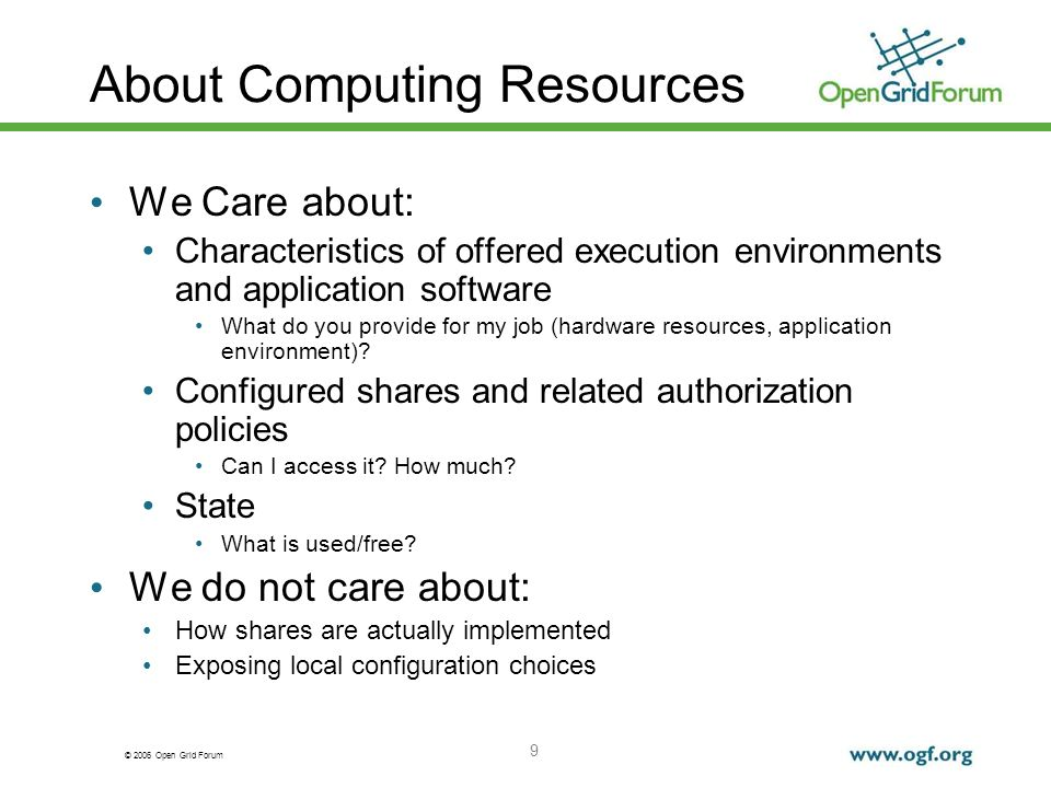 © 2006 Open Grid Forum 9 About Computing Resources We Care about: Characteristics of offered execution environments and application software What do you provide for my job (hardware resources, application environment).