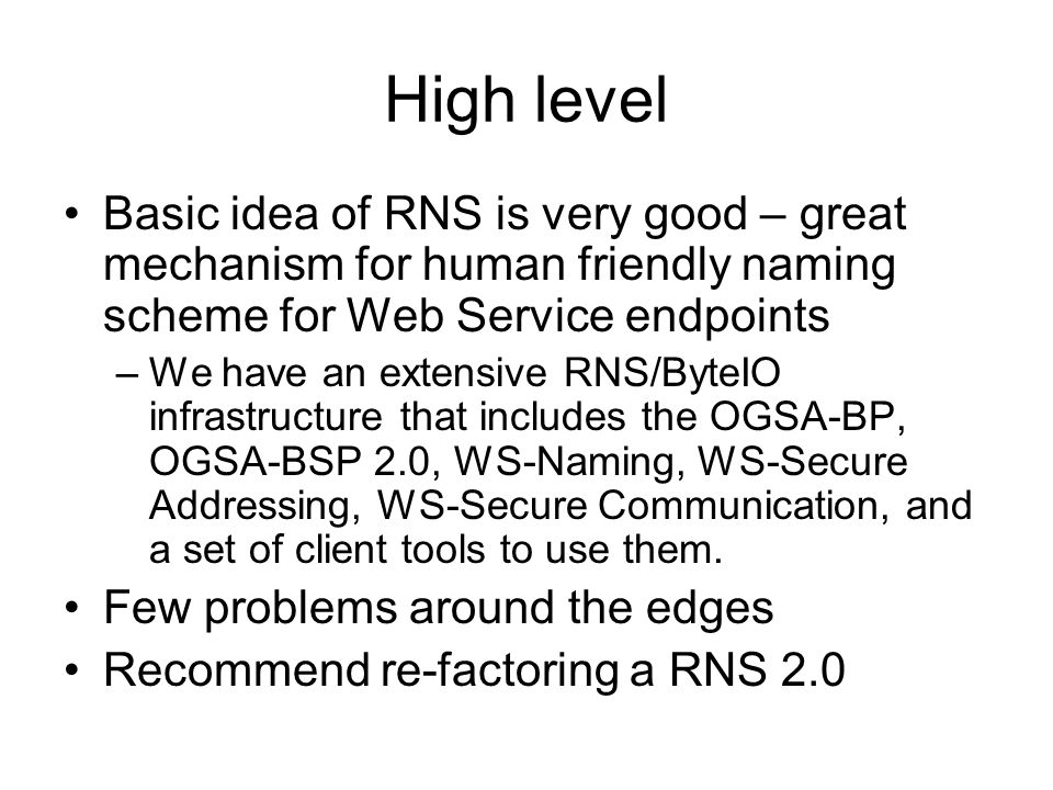 High level Basic idea of RNS is very good – great mechanism for human friendly naming scheme for Web Service endpoints –We have an extensive RNS/ByteIO infrastructure that includes the OGSA-BP, OGSA-BSP 2.0, WS-Naming, WS-Secure Addressing, WS-Secure Communication, and a set of client tools to use them.