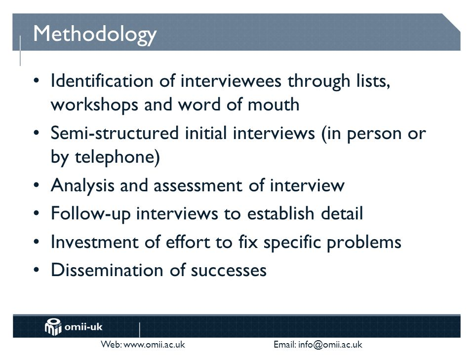 Web: www.omii.ac.uk Email: info@omii.ac.uk Methodology Identification of interviewees through lists, workshops and word of mouth Semi-structured initial interviews (in person or by telephone) Analysis and assessment of interview Follow-up interviews to establish detail Investment of effort to fix specific problems Dissemination of successes