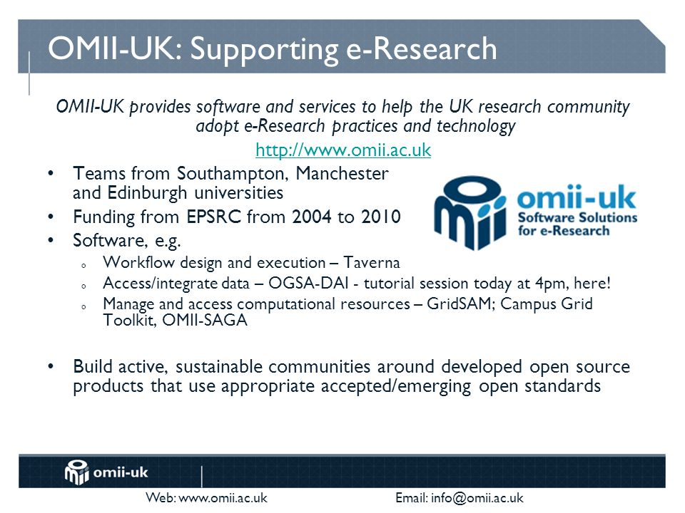Web: www.omii.ac.uk Email: info@omii.ac.uk OMII-UK: Supporting e-Research OMII-UK provides software and services to help the UK research community adopt e-Research practices and technology http://www.omii.ac.uk Teams from Southampton, Manchester and Edinburgh universities Funding from EPSRC from 2004 to 2010 Software, e.g.