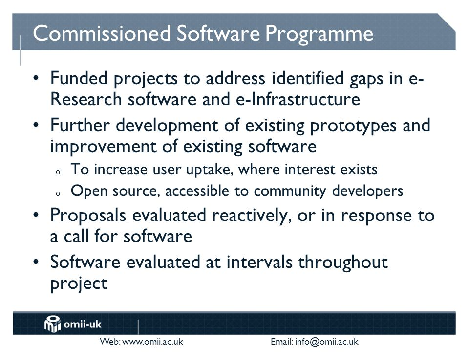 Web: www.omii.ac.uk Email: info@omii.ac.uk Commissioned Software Programme Funded projects to address identified gaps in e- Research software and e-In