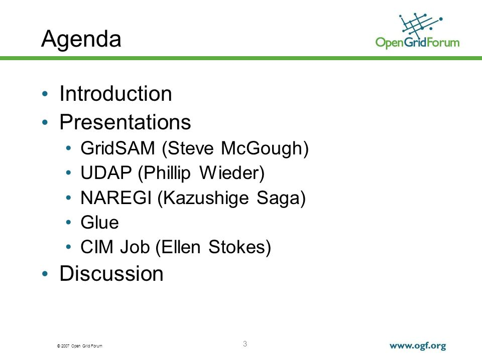 © 2007 Open Grid Forum 3 Agenda Introduction Presentations GridSAM (Steve McGough) UDAP (Phillip Wieder) NAREGI (Kazushige Saga) Glue CIM Job (Ellen Stokes) Discussion