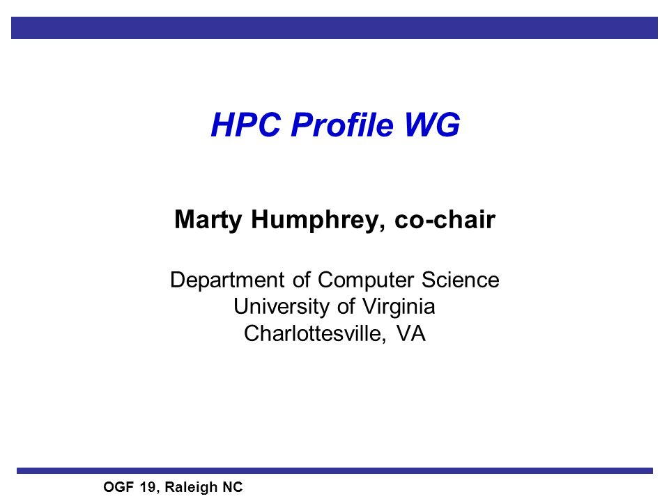 OGF 19, Raleigh NC HPC Profile WG Marty Humphrey, co-chair Department of Computer Science University of Virginia Charlottesville, VA