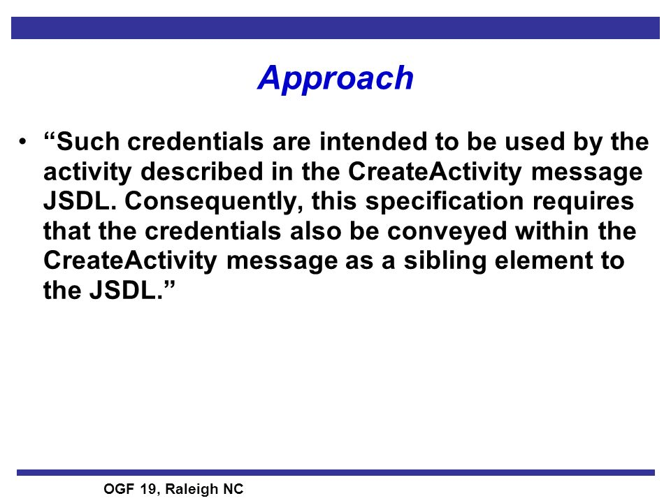OGF 19, Raleigh NC Approach Such credentials are intended to be used by the activity described in the CreateActivity message JSDL.