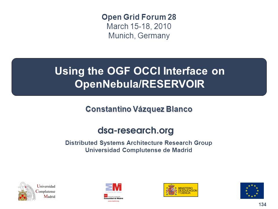 134 Distributed Systems Architecture Research Group Universidad Complutense de Madrid Using the OGF OCCI Interface on OpenNebula/RESERVOIR Constantino Vázquez Blanco Open Grid Forum 28 March 15-18, 2010 Munich, Germany