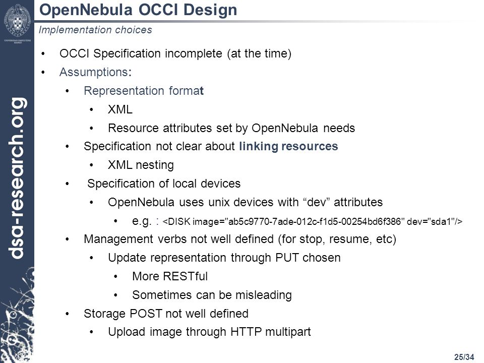 25/34 Implementation choices OCCI Specification incomplete (at the time) Assumptions: Representation format XML Resource attributes set by OpenNebula needs Specification not clear about linking resources XML nesting Specification of local devices OpenNebula uses unix devices with dev attributes e.g.