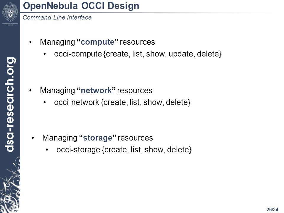 26/34 Command Line Interface Managing compute resources occi-compute {create, list, show, update, delete} Managing network resources occi-network {create, list, show, delete} Managing storage resources occi-storage {create, list, show, delete} OpenNebula OCCI Design