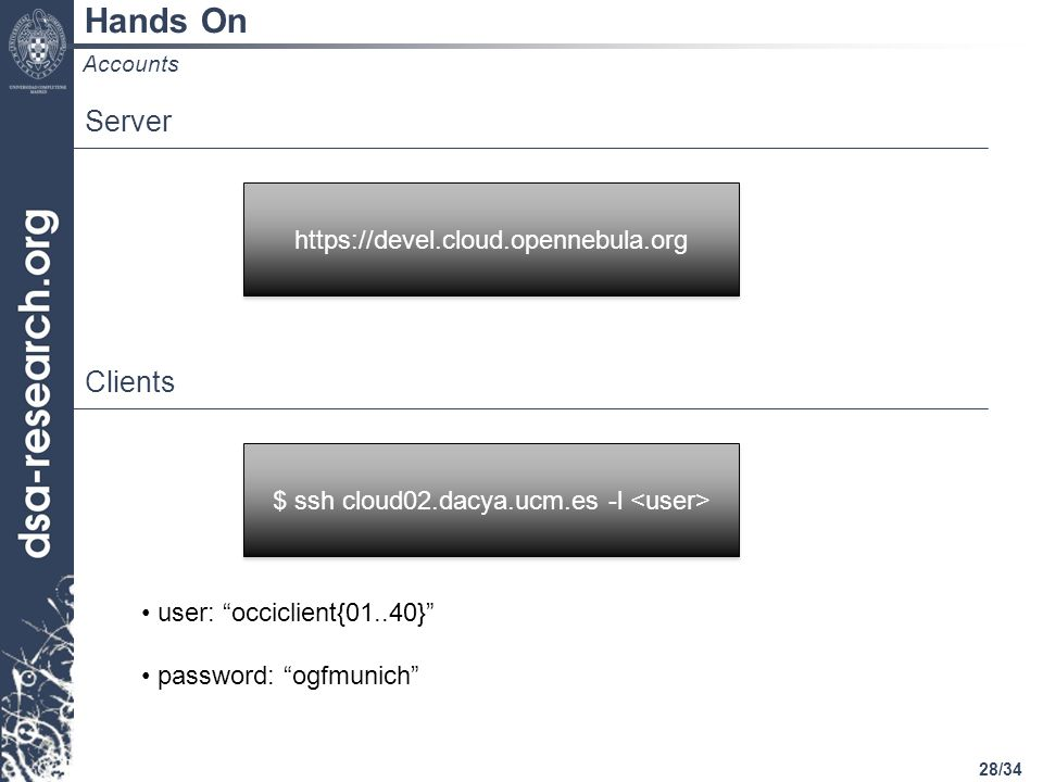 28/34 Hands On Accounts Server https://devel.cloud.opennebula.org Clients $ ssh cloud02.dacya.ucm.es -l user: occiclient{01..40} password: ogfmunich