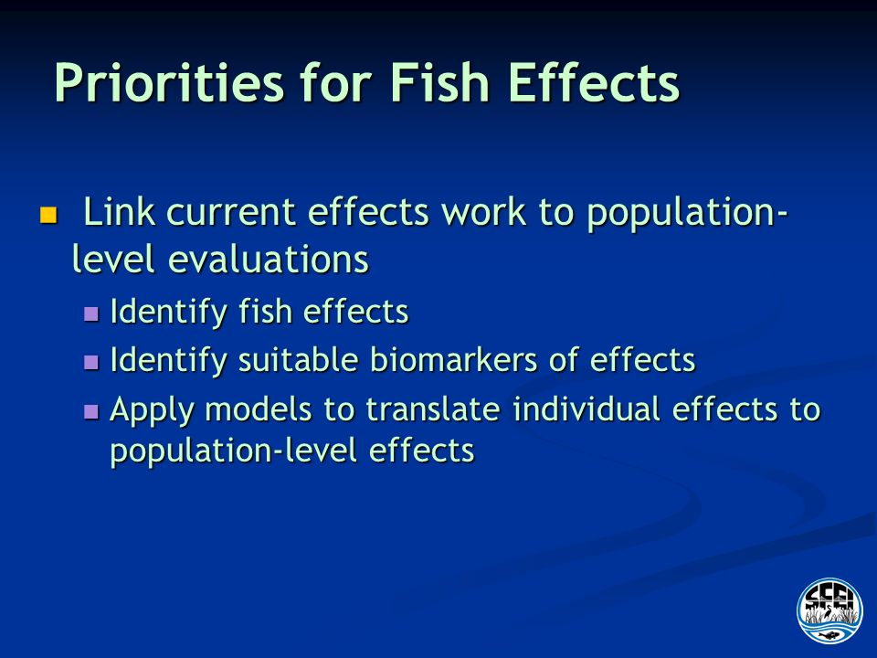 Priorities for Fish Effects Link current effects work to population- level evaluations Link current effects work to population- level evaluations Identify fish effects Identify fish effects Identify suitable biomarkers of effects Identify suitable biomarkers of effects Apply models to translate individual effects to population-level effects Apply models to translate individual effects to population-level effects