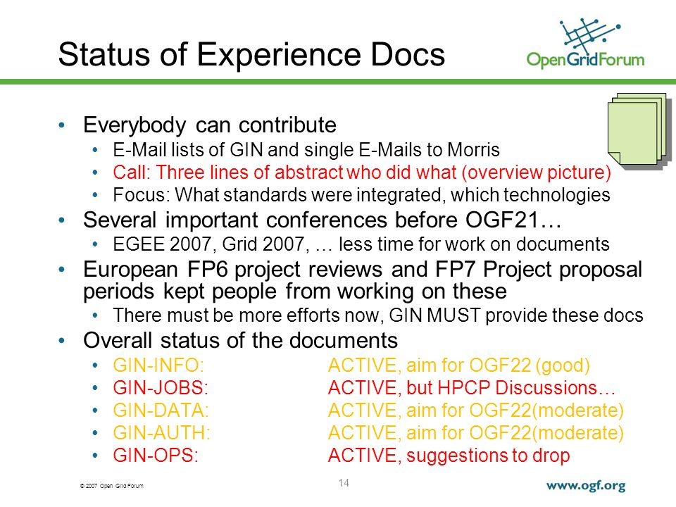 © 2007 Open Grid Forum 14 Status of Experience Docs Everybody can contribute E-Mail lists of GIN and single E-Mails to Morris Call: Three lines of abstract who did what (overview picture) Focus: What standards were integrated, which technologies Several important conferences before OGF21… EGEE 2007, Grid 2007, … less time for work on documents European FP6 project reviews and FP7 Project proposal periods kept people from working on these There must be more efforts now, GIN MUST provide these docs Overall status of the documents GIN-INFO:ACTIVE, aim for OGF22 (good) GIN-JOBS:ACTIVE, but HPCP Discussions… GIN-DATA:ACTIVE, aim for OGF22(moderate) GIN-AUTH:ACTIVE, aim for OGF22(moderate) GIN-OPS:ACTIVE, suggestions to drop