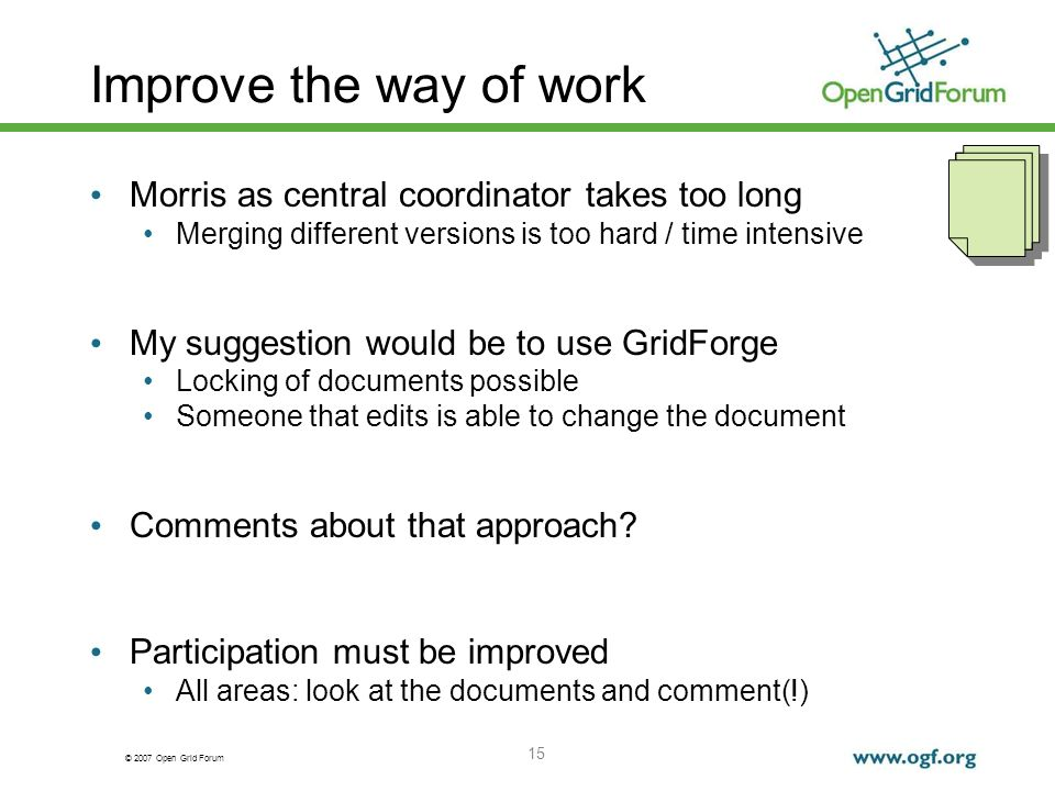 © 2007 Open Grid Forum 15 Improve the way of work Morris as central coordinator takes too long Merging different versions is too hard / time intensive My suggestion would be to use GridForge Locking of documents possible Someone that edits is able to change the document Comments about that approach.