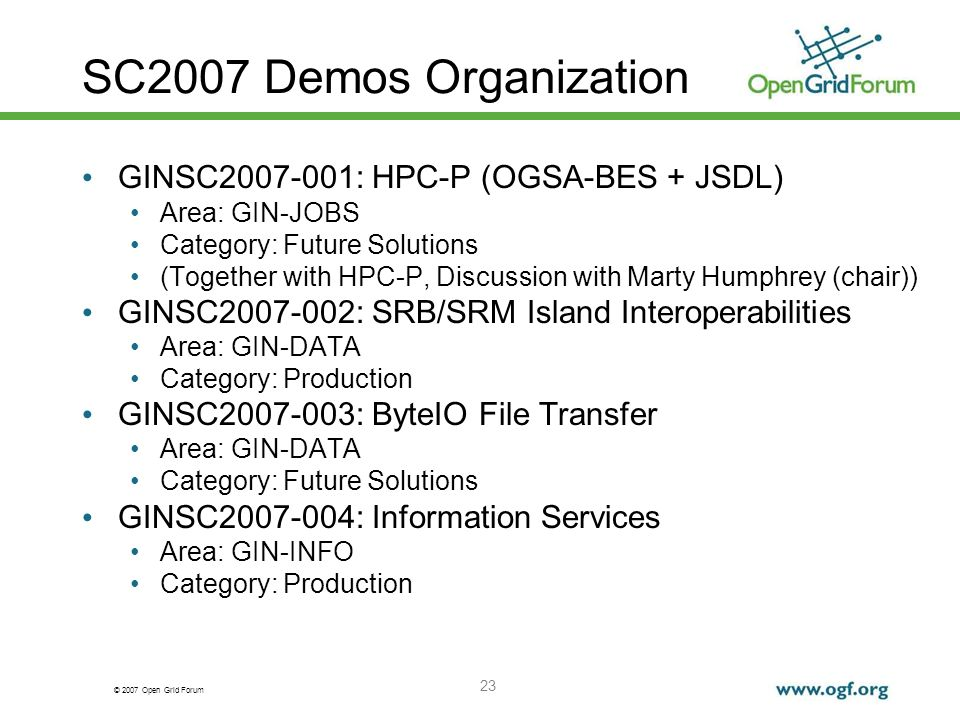 © 2007 Open Grid Forum 23 SC2007 Demos Organization GINSC2007-001: HPC-P (OGSA-BES + JSDL) Area: GIN-JOBS Category: Future Solutions (Together with HPC-P, Discussion with Marty Humphrey (chair)) GINSC2007-002: SRB/SRM Island Interoperabilities Area: GIN-DATA Category: Production GINSC2007-003: ByteIO File Transfer Area: GIN-DATA Category: Future Solutions GINSC2007-004: Information Services Area: GIN-INFO Category: Production