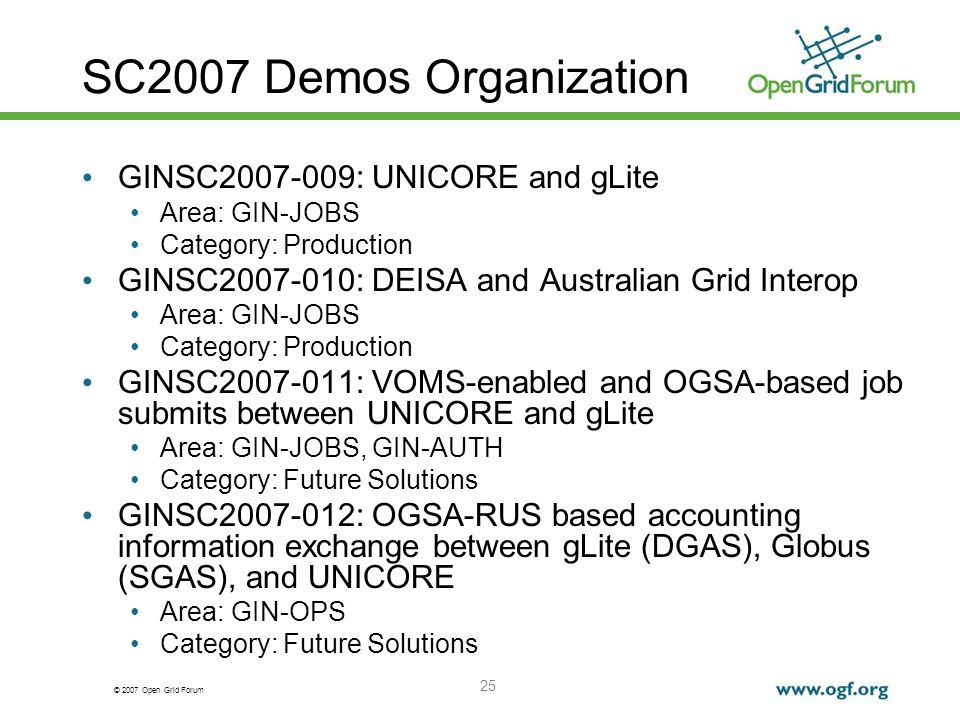 © 2007 Open Grid Forum 25 SC2007 Demos Organization GINSC2007-009: UNICORE and gLite Area: GIN-JOBS Category: Production GINSC2007-010: DEISA and Australian Grid Interop Area: GIN-JOBS Category: Production GINSC2007-011: VOMS-enabled and OGSA-based job submits between UNICORE and gLite Area: GIN-JOBS, GIN-AUTH Category: Future Solutions GINSC2007-012: OGSA-RUS based accounting information exchange between gLite (DGAS), Globus (SGAS), and UNICORE Area: GIN-OPS Category: Future Solutions
