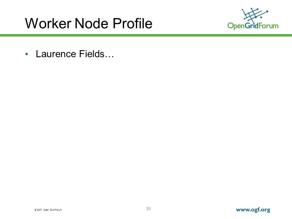 © 2007 Open Grid Forum 30 Worker Node Profile Laurence Fields…