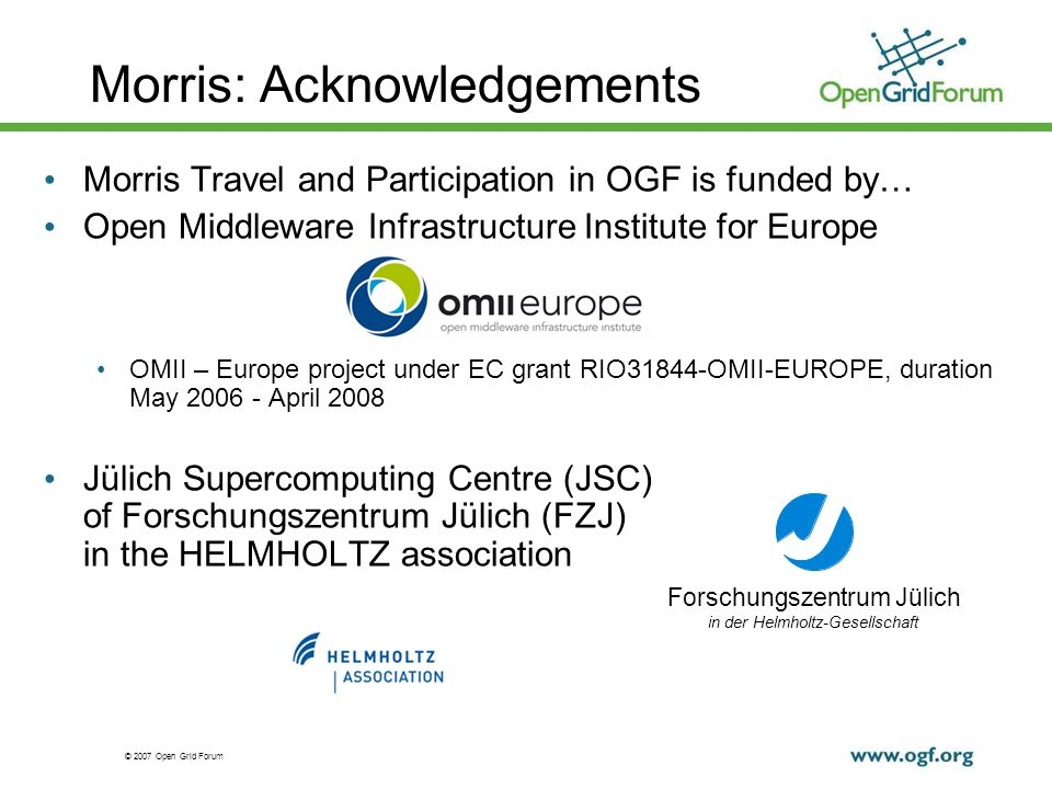 © 2007 Open Grid Forum Morris: Acknowledgements Morris Travel and Participation in OGF is funded by… Open Middleware Infrastructure Institute for Europe OMII – Europe project under EC grant RIO31844-OMII-EUROPE, duration May 2006 - April 2008 Jülich Supercomputing Centre (JSC) of Forschungszentrum Jülich (FZJ) in the HELMHOLTZ association Forschungszentrum Jülich in der Helmholtz-Gesellschaft