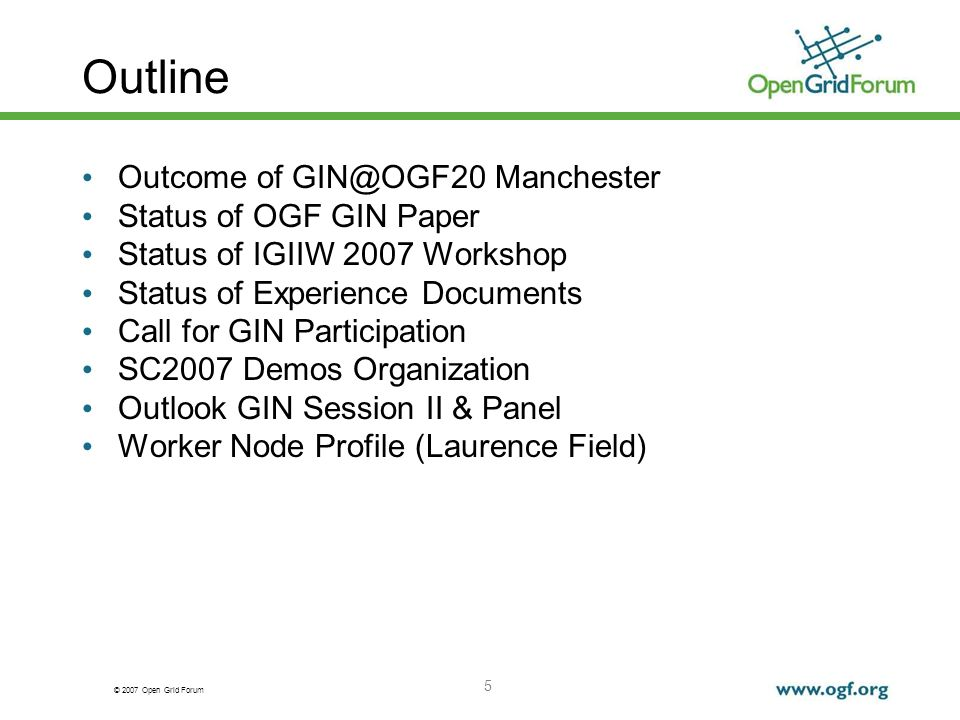 © 2007 Open Grid Forum 5 Outline Outcome of GIN@OGF20 Manchester Status of OGF GIN Paper Status of IGIIW 2007 Workshop Status of Experience Documents Call for GIN Participation SC2007 Demos Organization Outlook GIN Session II & Panel Worker Node Profile (Laurence Field)