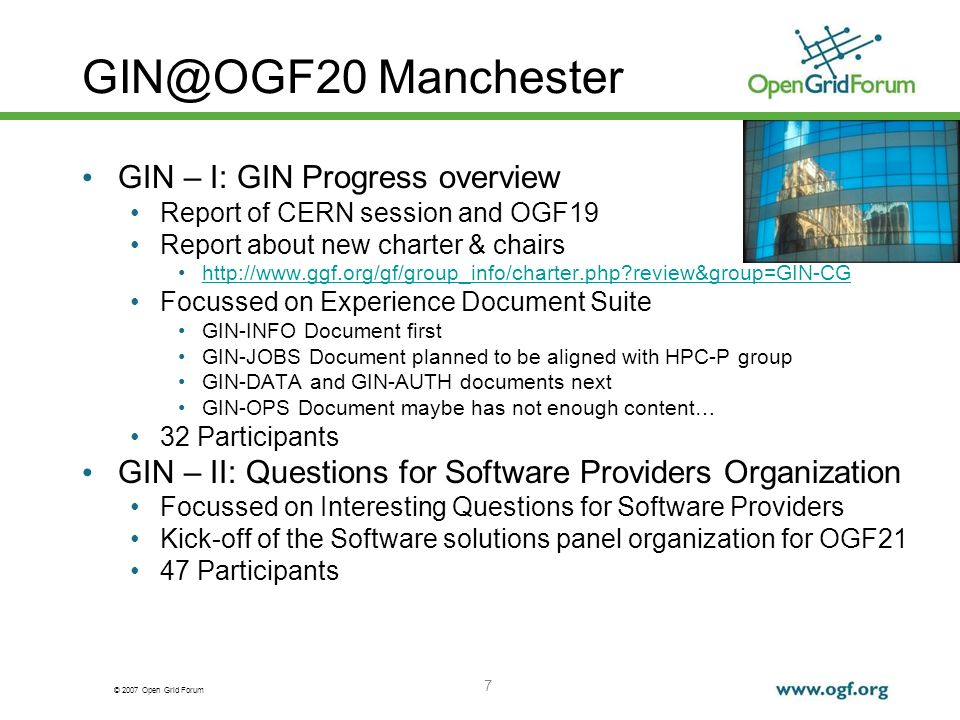 © 2007 Open Grid Forum 7 GIN@OGF20 Manchester GIN – I: GIN Progress overview Report of CERN session and OGF19 Report about new charter & chairs http://www.ggf.org/gf/group_info/charter.php?review&group=GIN-CG Focussed on Experience Document Suite GIN-INFO Document first GIN-JOBS Document planned to be aligned with HPC-P group GIN-DATA and GIN-AUTH documents next GIN-OPS Document maybe has not enough content… 32 Participants GIN – II: Questions for Software Providers Organization Focussed on Interesting Questions for Software Providers Kick-off of the Software solutions panel organization for OGF21 47 Participants