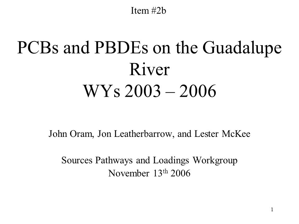 1 PCBs and PBDEs on the Guadalupe River WYs 2003 – 2006 John Oram, Jon Leatherbarrow, and Lester McKee Sources Pathways and Loadings Workgroup November 13 th 2006 Item #2b
