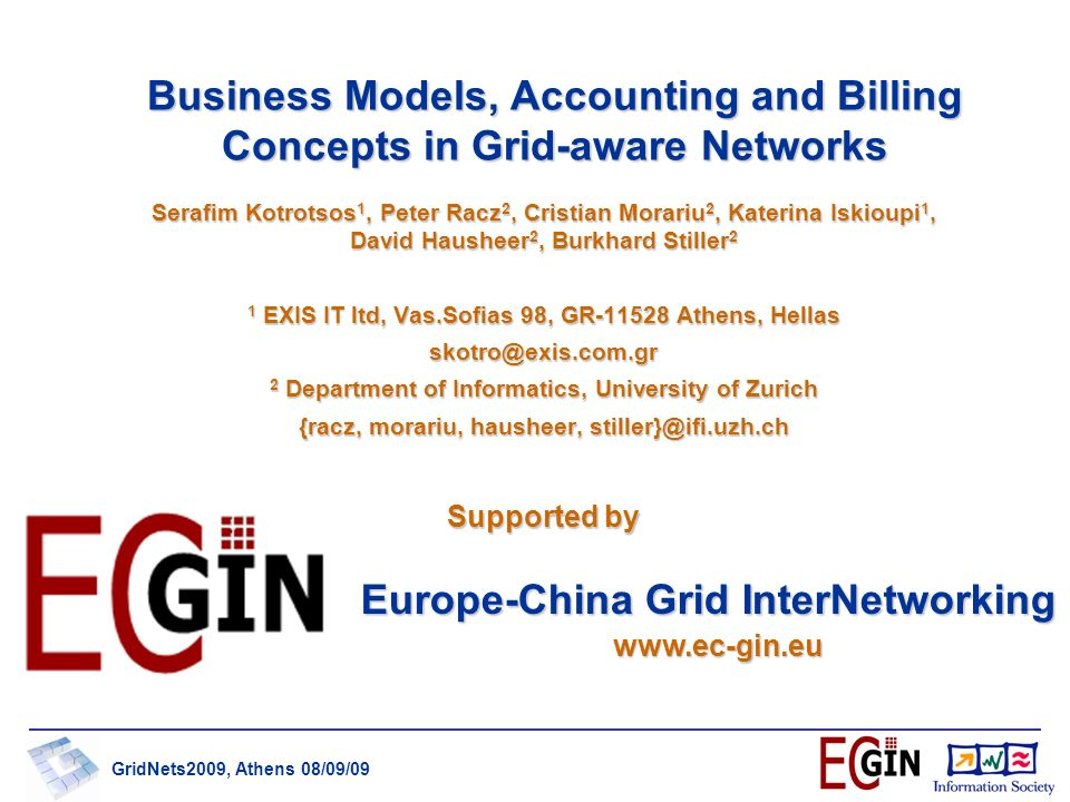 GridNets2009, Athens 08/09/09 Business Models, Accounting and Billing Concepts in Grid-aware Networks Serafim Kotrotsos 1, Peter Racz 2, Cristian Morariu 2, Katerina Iskioupi 1, David Hausheer 2, Burkhard Stiller 2 1 EXIS IT ltd, Vas.Sofias 98, GR-11528 Athens, Hellas skotro@exis.com.gr 2 Department of Informatics, University of Zurich {racz, morariu, hausheer, stiller}@ifi.uzh.ch Europe-China Grid InterNetworking www.ec-gin.eu Supported by