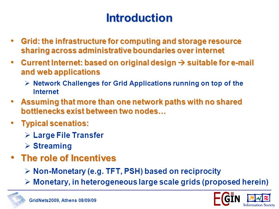 GridNets2009, Athens 08/09/09 Introduction Grid: the infrastructure for computing and storage resource sharing across administrative boundaries over internet Grid: the infrastructure for computing and storage resource sharing across administrative boundaries over internet Current Internet: based on original design suitable for e-mail and web applications Current Internet: based on original design suitable for e-mail and web applications Network Challenges for Grid Applications running on top of the Internet Assuming that more than one network paths with no shared bottlenecks exist between two nodes… Assuming that more than one network paths with no shared bottlenecks exist between two nodes… Typical scenatios: Typical scenatios: Large File Transfer Streaming The role of Incentives The role of Incentives Non-Monetary (e.g.