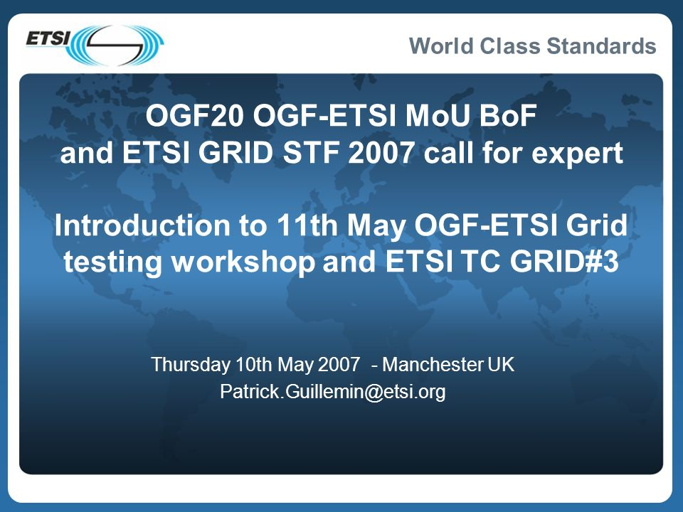 World Class Standards 2 BoF on ETSI-OGF MoU & ETSI GRID STF call for experts http://www.ogf.org/gf/event_schedule/index.php?id=651 Thursday 10th May 2007 11:00 to 12:30 ETSI-OGF signed MoU Call for expert ETSI GRID STF 2007 funded by DG ENTR Agenda Friday 11 May 09:00-11:00 and ETSI TC GRID#3 Documents uploaded to read off-line What is an ETSI Specialist Task Force (STF) OGF20 - Full ETSI TC MTS/PTCC presentation to introduce Grid testing