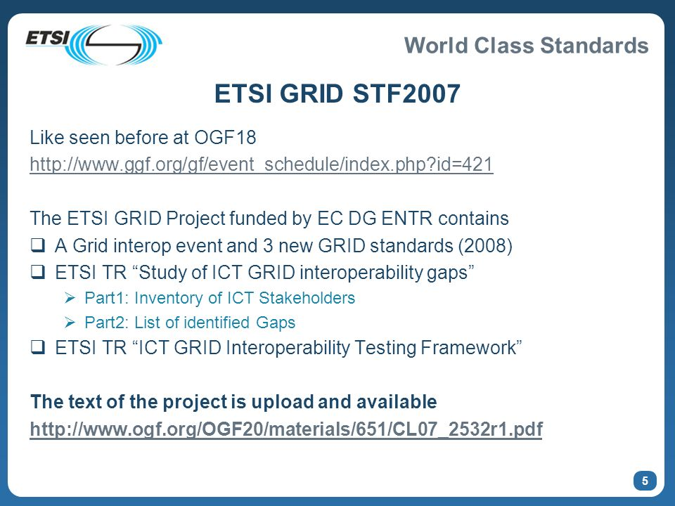World Class Standards 6 ETSI GRID STF 2007 - Call for experts OGF+ETSI Candidatures must be proposed to the ETSI Secretariat before 27 May 2007 A short list of candidates will be set up in agreement with the GRID Steering Group.