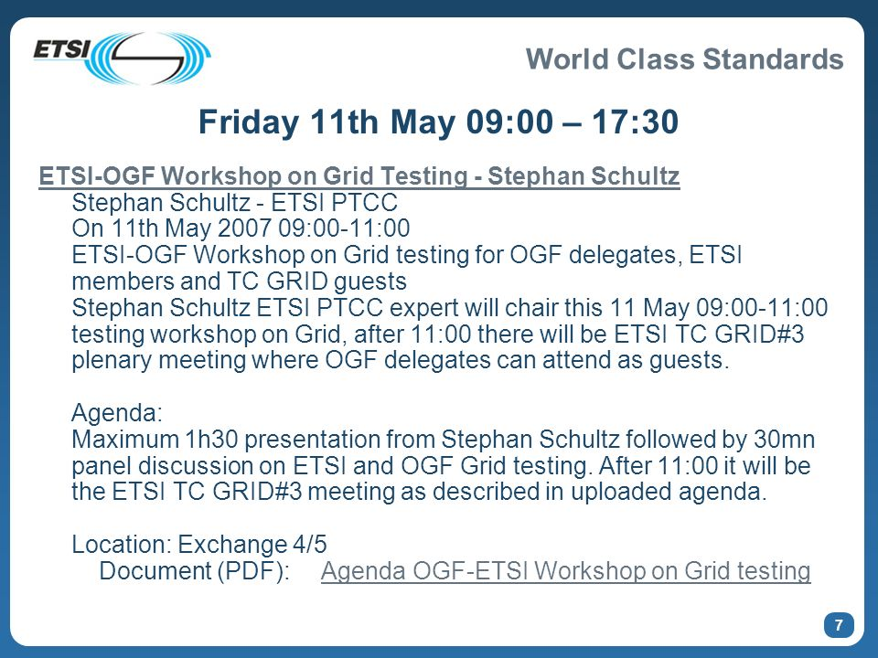 World Class Standards 8 http://www.ogf.org/gf/event_schedule/index.php?id=820 ETSI TC GRID#3 meeting after OGF-ETSI Grid testing workshop ETSI TC GRID Chairman Mike Fisher Friday 11th May 2007 11:00 - 17:30 ETSI TC GRID#3 plenary meeting ETSI TC GRID organized the 3rd GRID Plenary meeting usually opened only to ETSI Members.