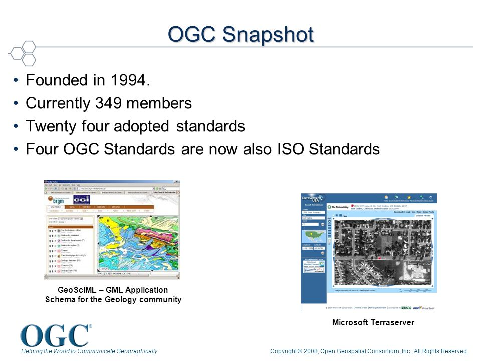 Helping the World to Communicate GeographicallyCopyright © 2008, Open Geospatial Consortium, Inc., All Rights Reserved. OGC Snapshot Founded in 1994.