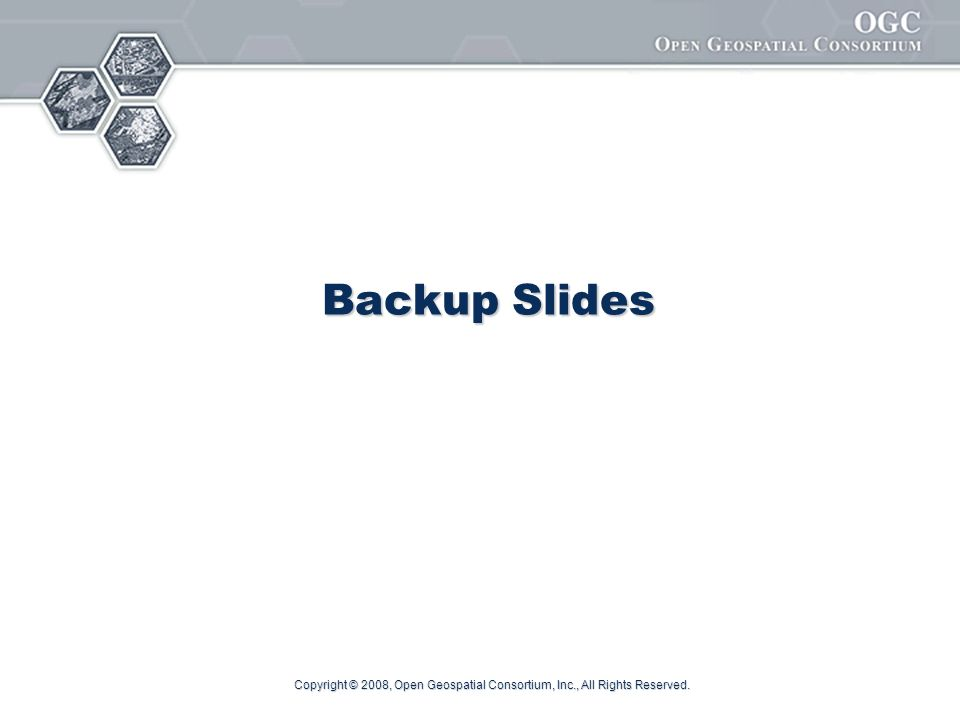 Copyright © 2008, Open Geospatial Consortium, Inc., All Rights Reserved. Backup Slides