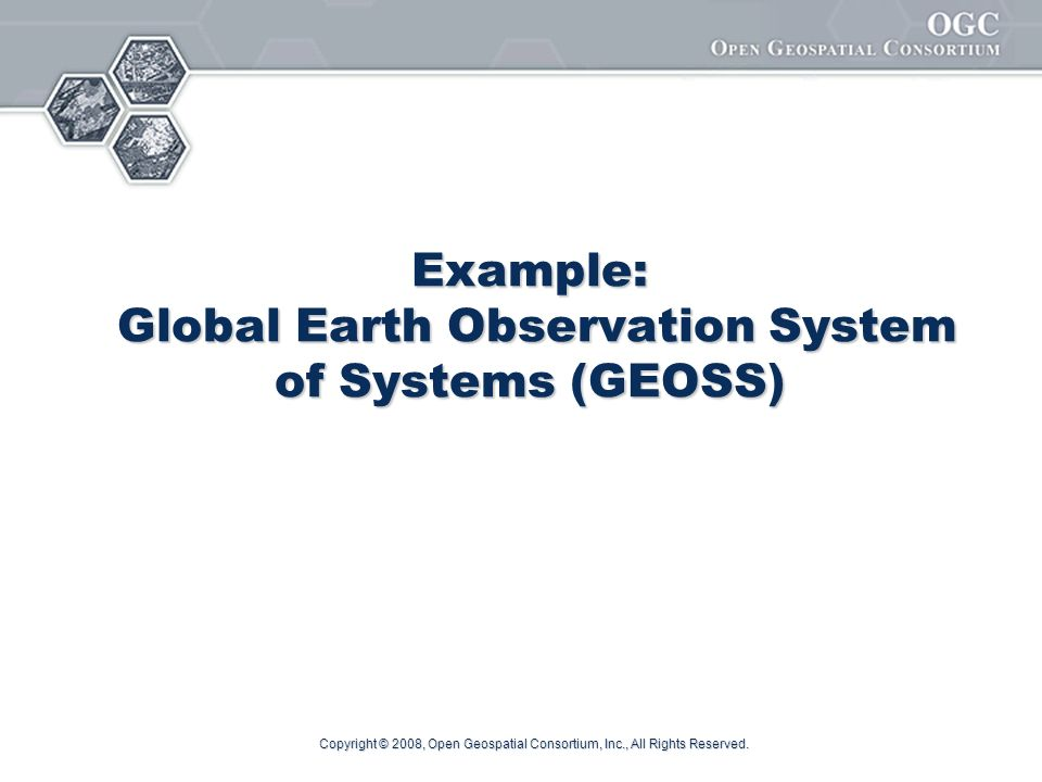 Copyright © 2008, Open Geospatial Consortium, Inc., All Rights Reserved. Example: Global Earth Observation System of Systems (GEOSS)