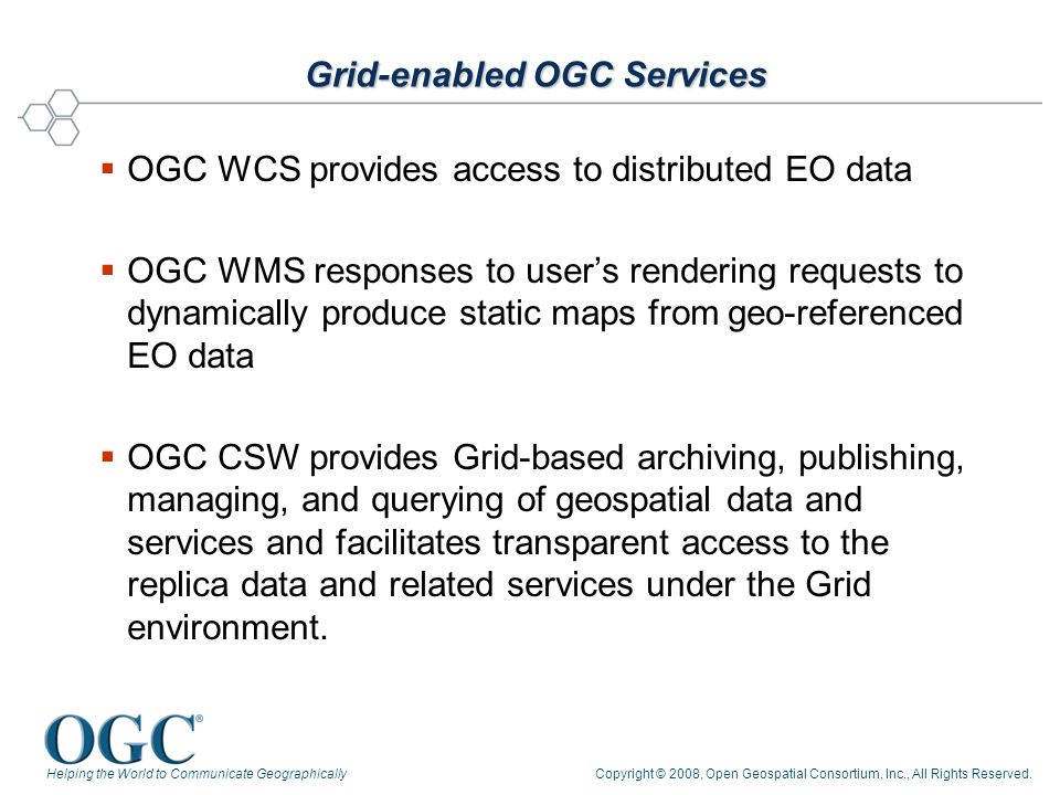 Helping the World to Communicate GeographicallyCopyright © 2008, Open Geospatial Consortium, Inc., All Rights Reserved. Grid-enabled OGC Services OGC