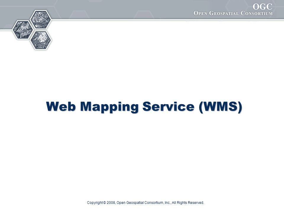 Copyright © 2008, Open Geospatial Consortium, Inc., All Rights Reserved. Web Mapping Service (WMS)