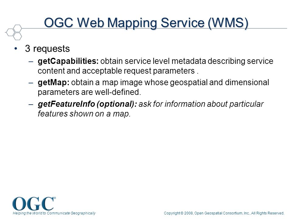 Helping the World to Communicate GeographicallyCopyright © 2008, Open Geospatial Consortium, Inc., All Rights Reserved. OGC Web Mapping Service (WMS)