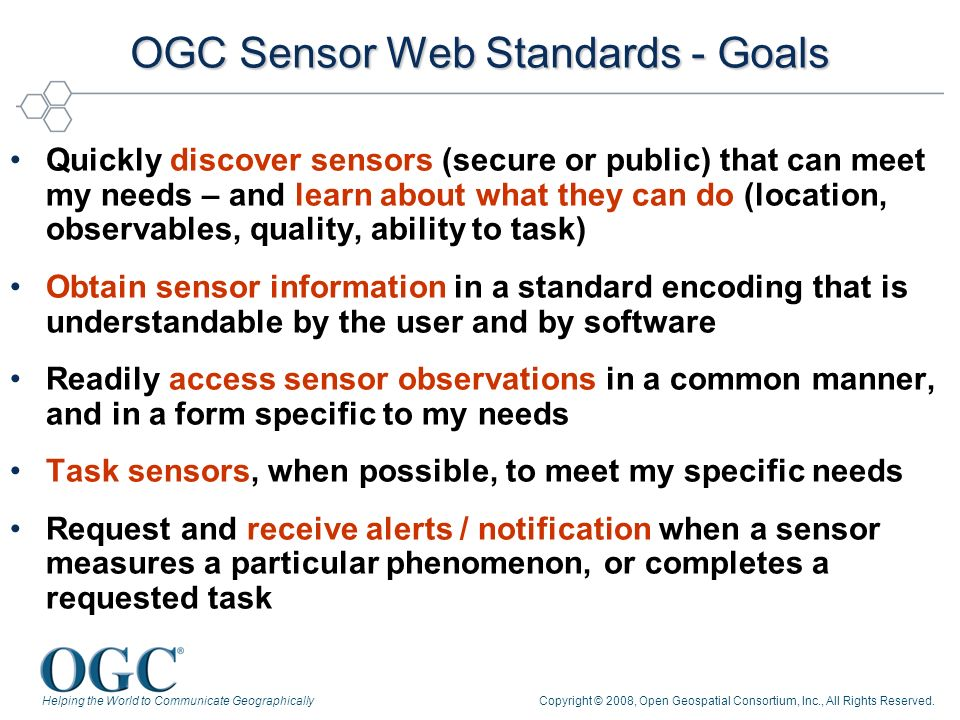 Helping the World to Communicate GeographicallyCopyright © 2008, Open Geospatial Consortium, Inc., All Rights Reserved. OGC Sensor Web Standards - Goa