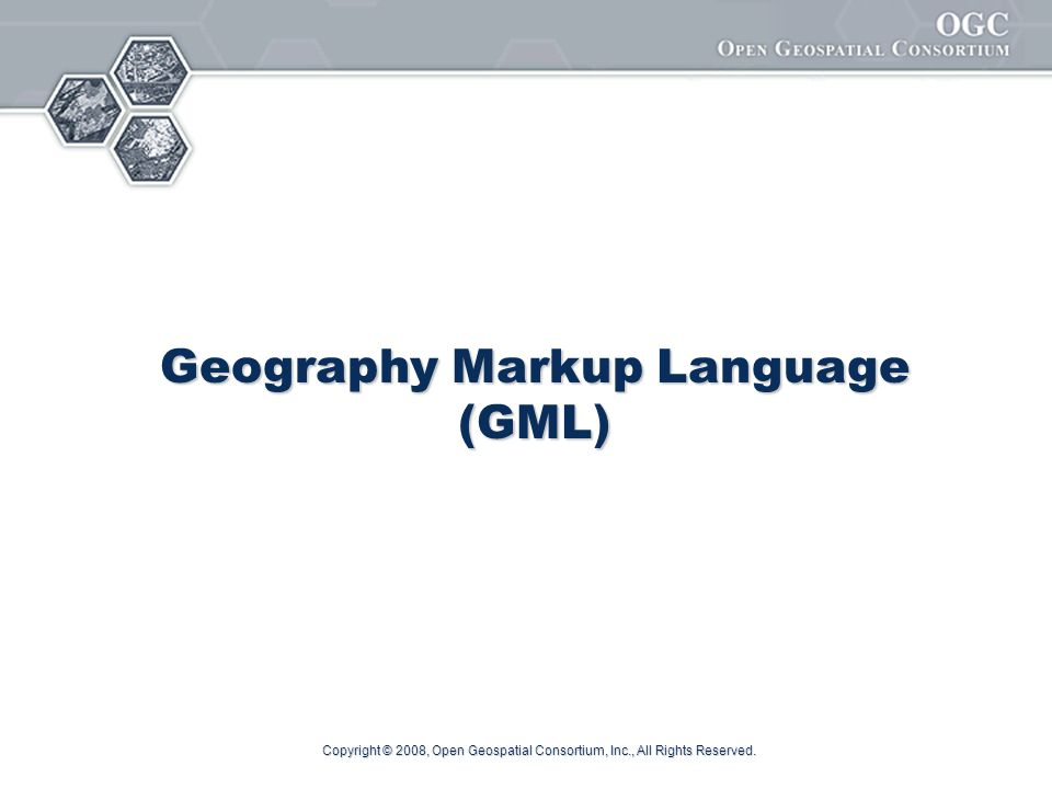 Copyright © 2008, Open Geospatial Consortium, Inc., All Rights Reserved. Geography Markup Language (GML)