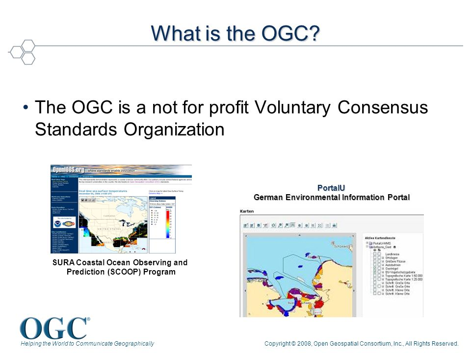 Helping the World to Communicate GeographicallyCopyright © 2008, Open Geospatial Consortium, Inc., All Rights Reserved. What is the OGC? The OGC is a