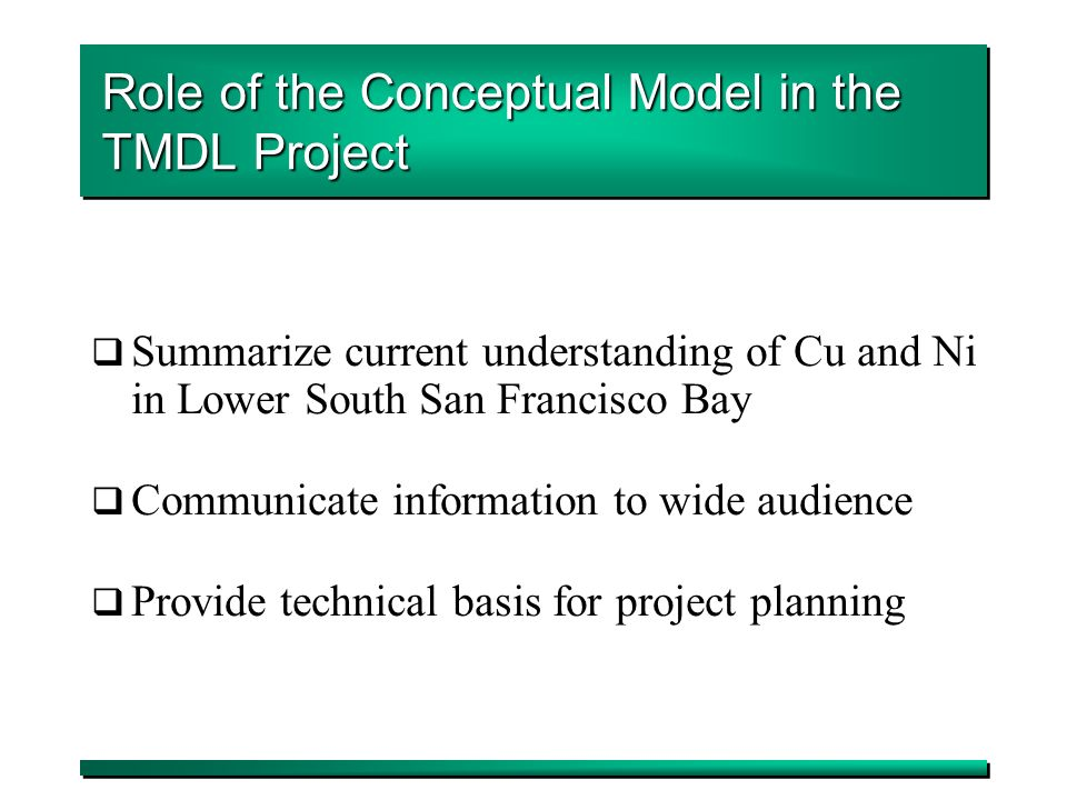 6 Role of the Conceptual Model in the TMDL Project Summarize current understanding of Cu and Ni in Lower South San Francisco Bay Communicate information to wide audience Provide technical basis for project planning