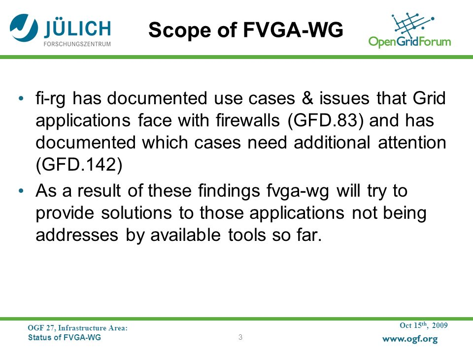 Oct 15 th, 2009 OGF 27, Infrastructure Area: Status of FVGA-WG 3 Scope of FVGA-WG fi-rg has documented use cases & issues that Grid applications face with firewalls (GFD.83) and has documented which cases need additional attention (GFD.142) As a result of these findings fvga-wg will try to provide solutions to those applications not being addresses by available tools so far.