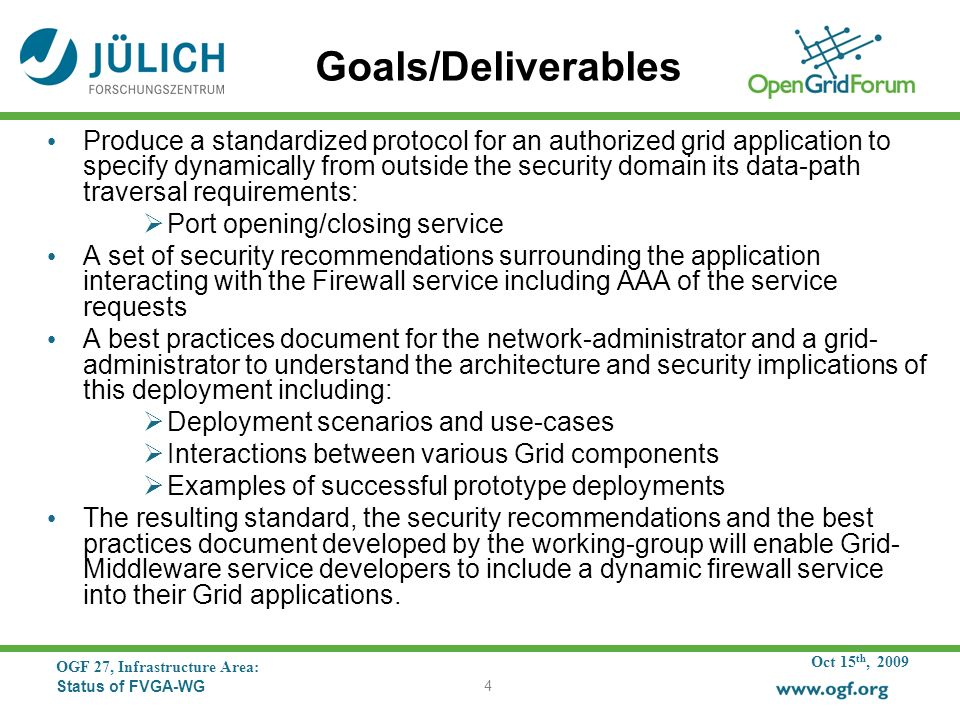 Oct 15 th, 2009 OGF 27, Infrastructure Area: Status of FVGA-WG 4 Goals/Deliverables Produce a standardized protocol for an authorized grid application to specify dynamically from outside the security domain its data-path traversal requirements: Port opening/closing service A set of security recommendations surrounding the application interacting with the Firewall service including AAA of the service requests A best practices document for the network-administrator and a grid- administrator to understand the architecture and security implications of this deployment including: Deployment scenarios and use-cases Interactions between various Grid components Examples of successful prototype deployments The resulting standard, the security recommendations and the best practices document developed by the working-group will enable Grid- Middleware service developers to include a dynamic firewall service into their Grid applications.