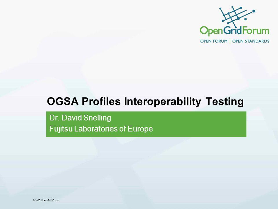 © 2006 Open Grid Forum OGSA Profiles Interoperability Testing Dr. David Snelling Fujitsu Laboratories of Europe