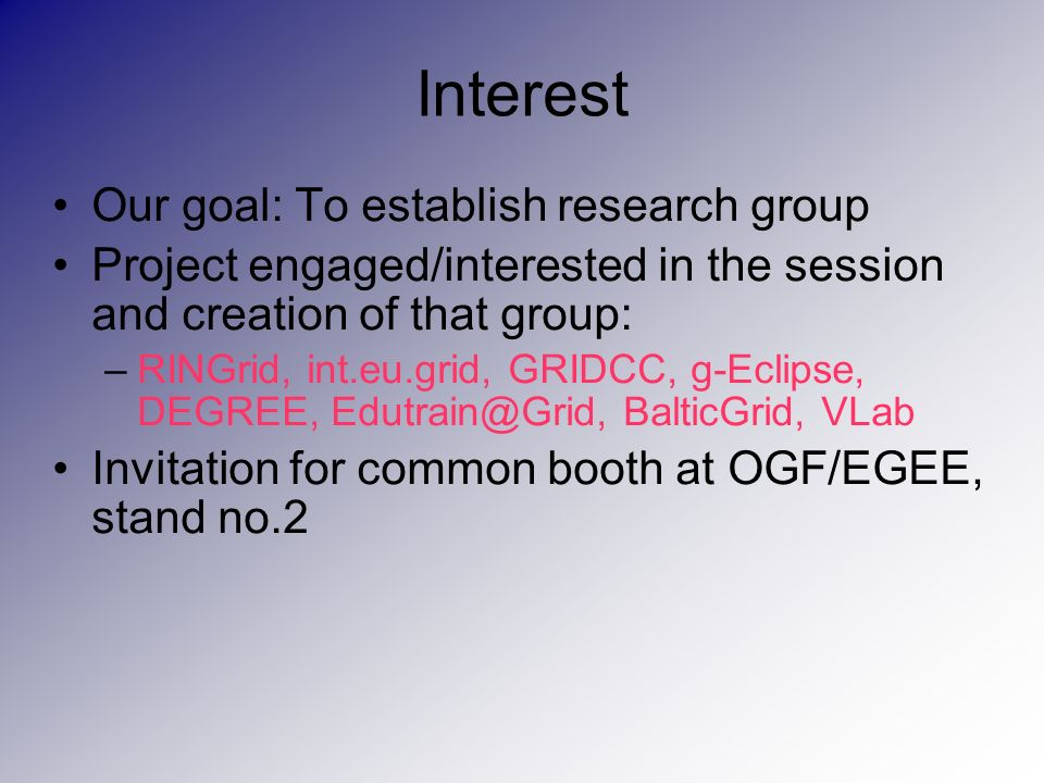 Interest Our goal: To establish research group Project engaged/interested in the session and creation of that group: –RINGrid, int.eu.grid, GRIDCC, g-Eclipse, DEGREE, Edutrain@Grid, BalticGrid, VLab Invitation for common booth at OGF/EGEE, stand no.2