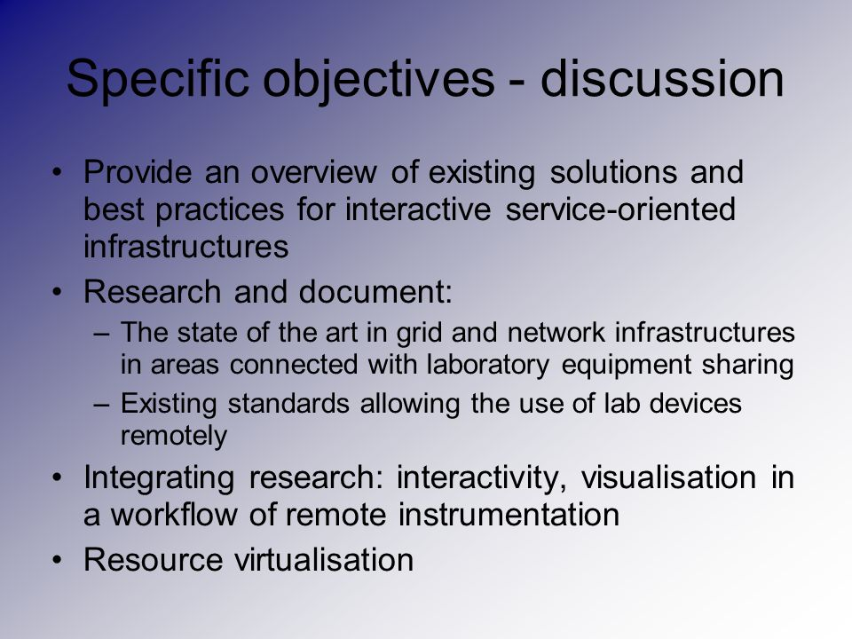Specific objectives - discussion Provide an overview of existing solutions and best practices for interactive service-oriented infrastructures Research and document: –The state of the art in grid and network infrastructures in areas connected with laboratory equipment sharing –Existing standards allowing the use of lab devices remotely Integrating research: interactivity, visualisation in a workflow of remote instrumentation Resource virtualisation