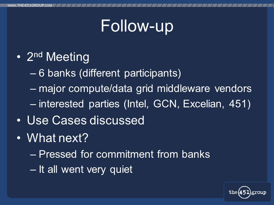 Follow-up 2 nd Meeting –6 banks (different participants) –major compute/data grid middleware vendors –interested parties (Intel, GCN, Excelian, 451) U