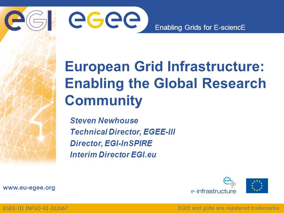 EGEE-III INFSO-RI-222667 Enabling Grids for E-sciencE www.eu-egee.org EGEE and gLite are registered trademarks Steven Newhouse Technical Director, EGEE-III Director, EGI-InSPIRE Interim Director EGI.eu European Grid Infrastructure: Enabling the Global Research Community