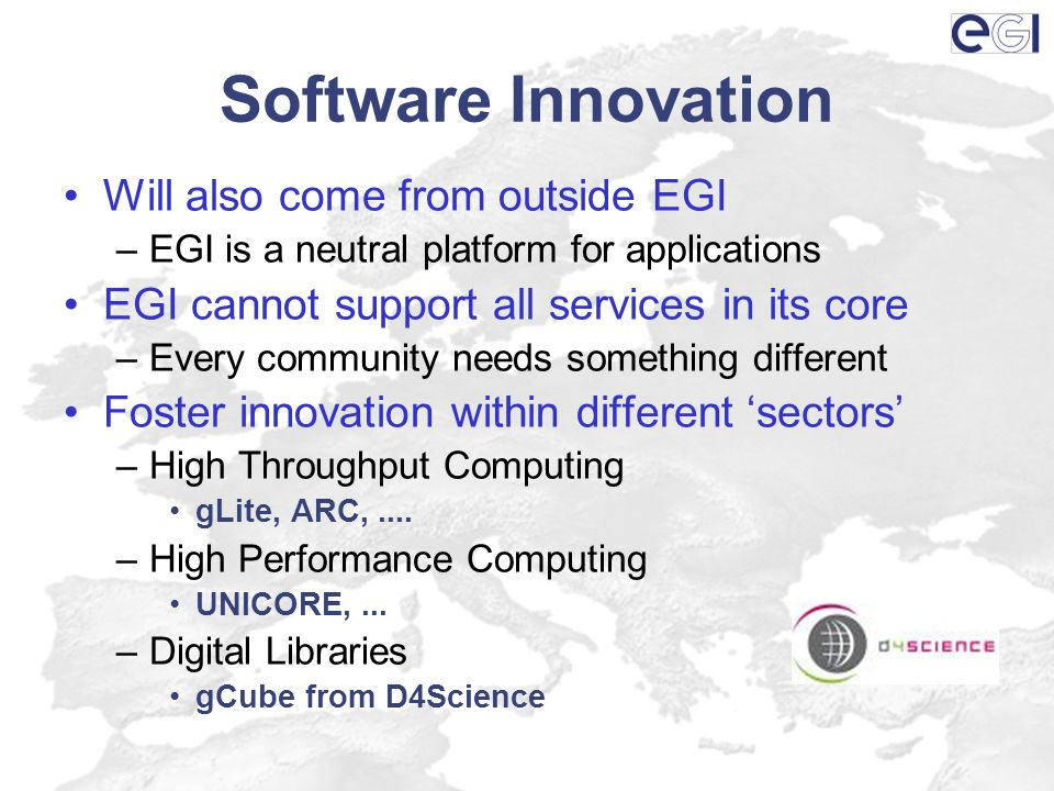 Software Innovation Will also come from outside EGI –EGI is a neutral platform for applications EGI cannot support all services in its core –Every community needs something different Foster innovation within different sectors –High Throughput Computing gLite, ARC,....