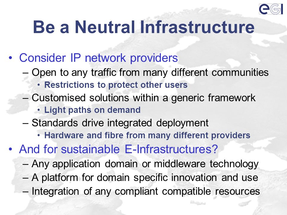 Be a Neutral Infrastructure Consider IP network providers –Open to any traffic from many different communities Restrictions to protect other users –Customised solutions within a generic framework Light paths on demand –Standards drive integrated deployment Hardware and fibre from many different providers And for sustainable E-Infrastructures.