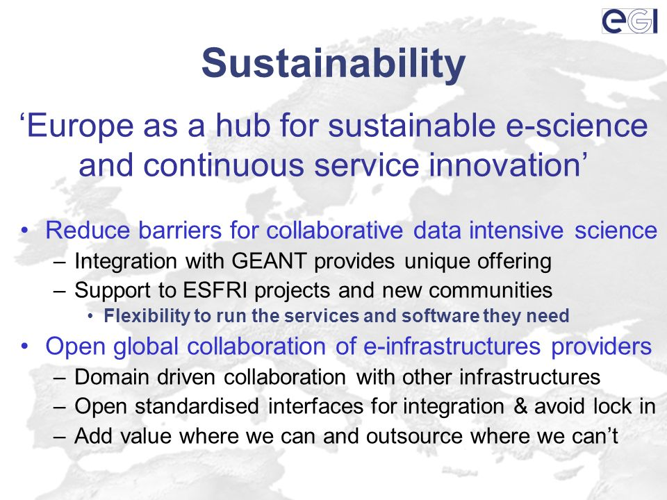 Sustainability Reduce barriers for collaborative data intensive science –Integration with GEANT provides unique offering –Support to ESFRI projects and new communities Flexibility to run the services and software they need Open global collaboration of e-infrastructures providers –Domain driven collaboration with other infrastructures –Open standardised interfaces for integration & avoid lock in –Add value where we can and outsource where we cant Europe as a hub for sustainable e-science and continuous service innovation