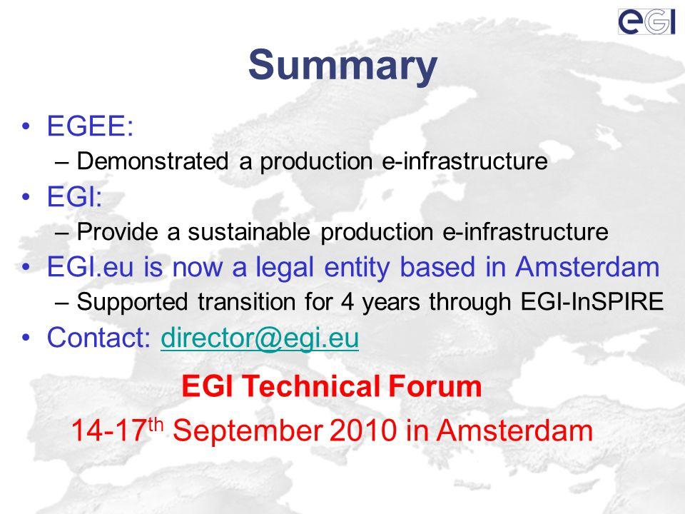 Summary EGEE: –Demonstrated a production e-infrastructure EGI: –Provide a sustainable production e-infrastructure EGI.eu is now a legal entity based i