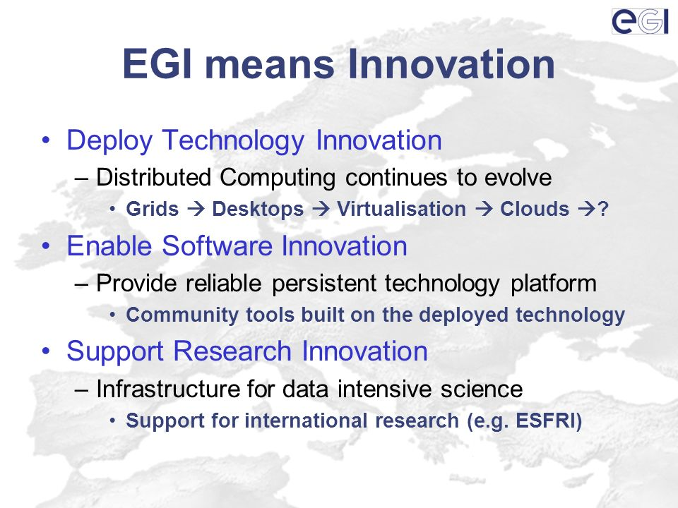 EGI means Innovation Deploy Technology Innovation –Distributed Computing continues to evolve Grids Desktops Virtualisation Clouds ? Enable Software In